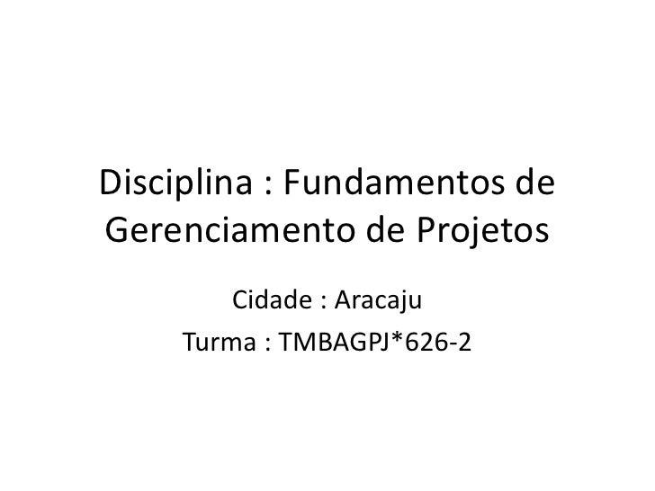 Disciplina : Fundamentos deGerenciamento de Projetos        Cidade : Aracaju    Turma : TMBAGPJ*626-2