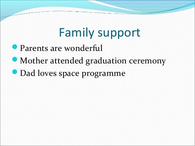 Family support Parents are wonderful Mother attended graduation ceremony Dad loves space programme