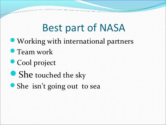 Best part of NASA Working with international partners Team work Cool project She touched the sky She isn't going out ...