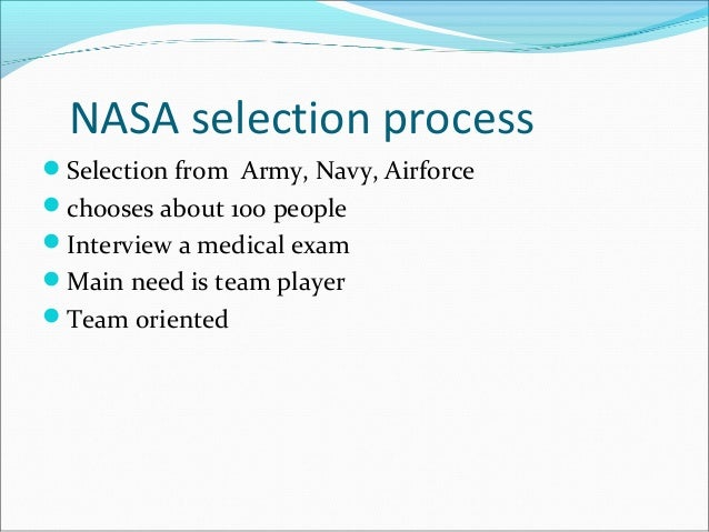NASA selection process Selection from Army, Navy, Airforce chooses about 100 people Interview a medical exam Main need...