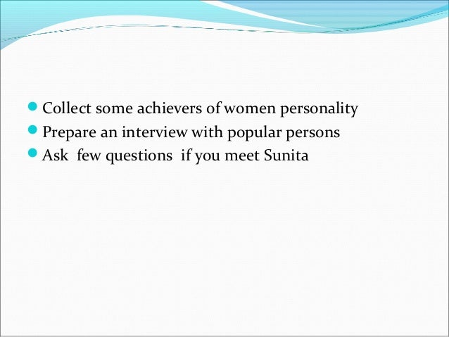 Collect some achievers of women personality Prepare an interview with popular persons Ask few questions if you meet Sun...