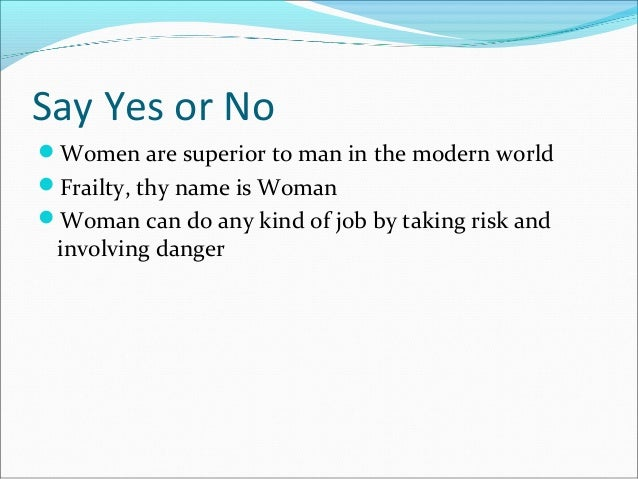Say Yes or No Women are superior to man in the modern world Frailty, thy name is Woman Woman can do any kind of job by ...