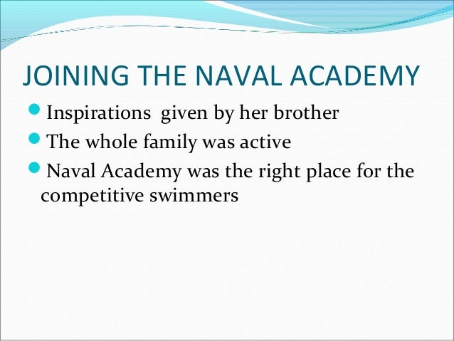 JOINING THE NAVAL ACADEMY Inspirations given by her brother The whole family was active Naval Academy was the right pla...