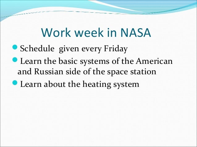 Work week in NASA Schedule given every Friday Learn the basic systems of the American and Russian side of the space stat...