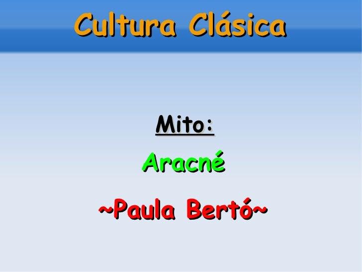 Cultura Clásica <ul><li>Mito: </li></ul><ul><li>Aracné </li></ul><ul><li>~Paula Bertó~ </li></ul>