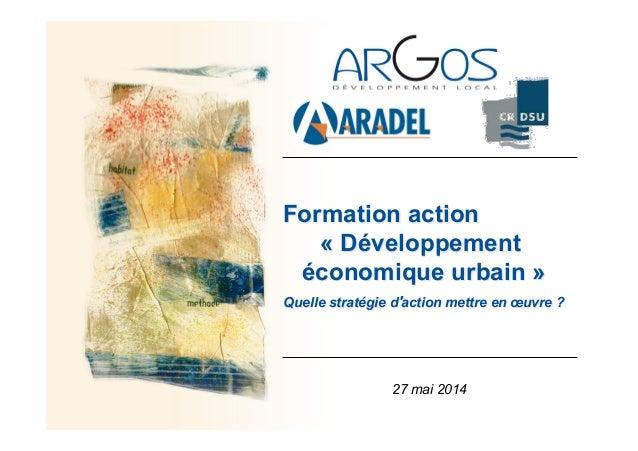 Formation action « Développement économique urbain » Quelle stratégie d action mettre en œuvre ? 27 mai 2014