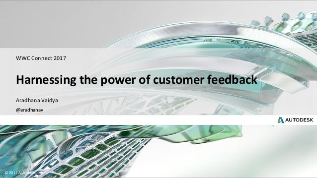 © 2017 Autodesk Aradhana Vaidya @aradhanav WWC Connect 2017 Harnessing the power of customer feedback