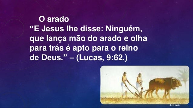 """O arado """"E Jesus lhe disse: Ninguém, que lança mão do arado e olha para trás é apto para o reino de Deus."""" – (Lucas, 9:62...."""