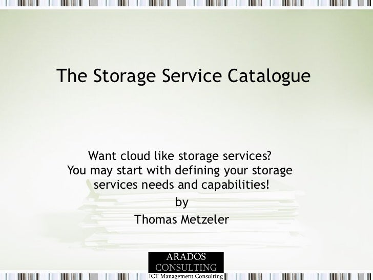 The Storage Service Catalogue  Want cloud like storage services?  You may start with defining your storage  services needs...