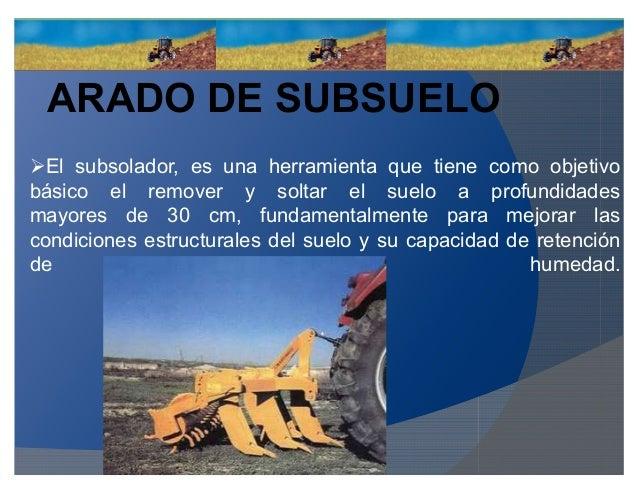 ARADO DE SUBSUELO El subsolador, es una herramienta que tiene como objetivo básico el remover y soltar el suelo a profundi...