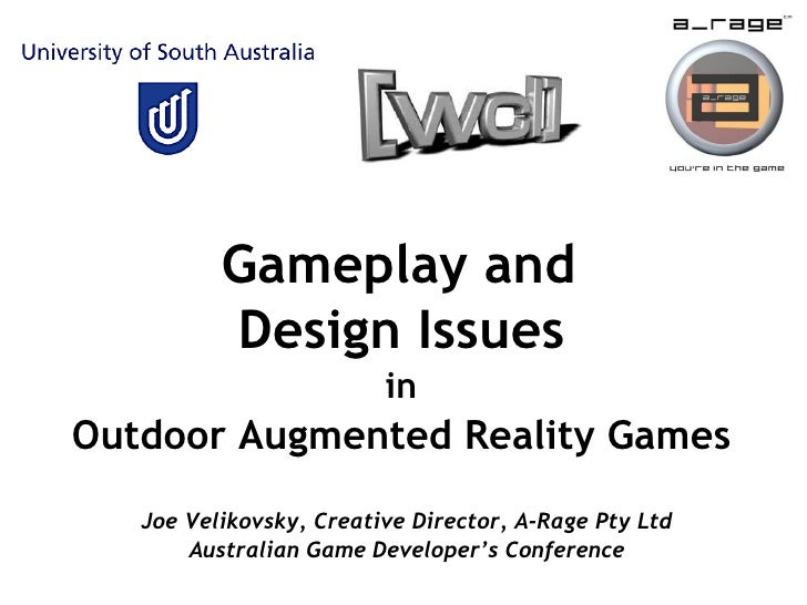 Gameplay and  Design Issues   in  Outdoor  Augmented  Reality Games   Joe Velikovsky, Creative Director, A-Rage Pty Ltd Au...