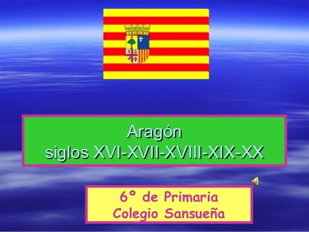 AragónAragón siglos XVI-XVII-XVIII-XIX-XXsiglos XVI-XVII-XVIII-XIX-XX 6º de Primaria Colegio Sansueña