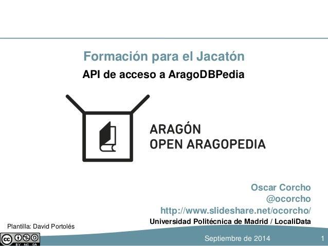 Formación para el Jacatón  Oscar Corcho  @ocorcho  API de acceso a AragoDBPedia  http://www.slideshare.net/ocorcho/  Unive...