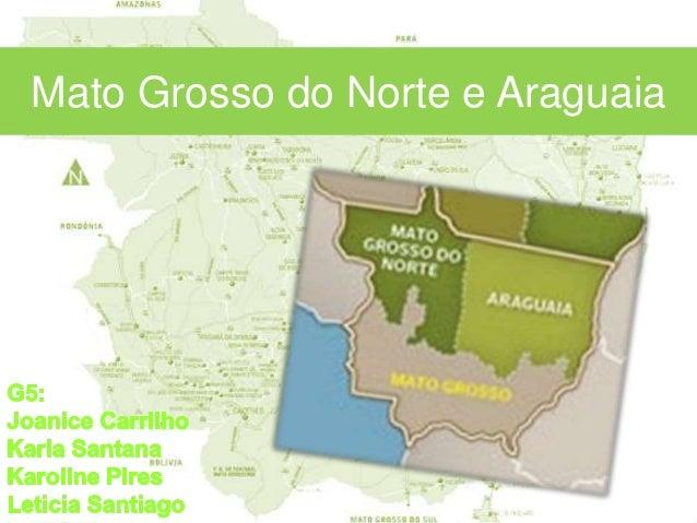 ARAGUAIA E MATO GROSSO DO NORTE G5: Joanice Carrilho Karla Santana Karoline Pires Leticia Santiago Mato Grosso do Norte e ...