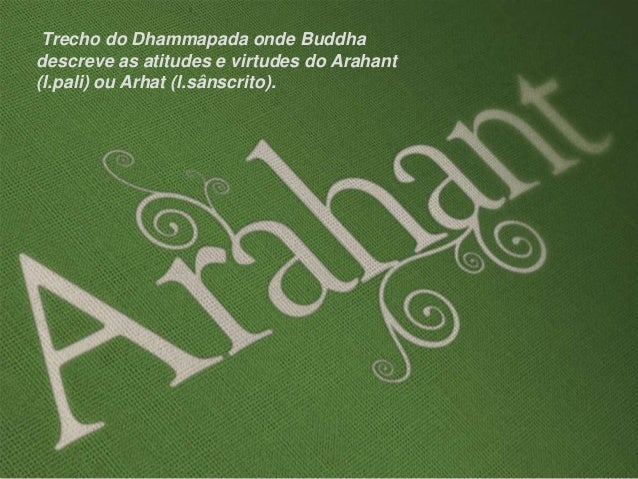 Trecho do Dhammapada onde Buddha descreve as atitudes e virtudes do Arahant (l.pali) ou Arhat (l.sânscrito).
