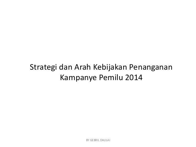 Strategi dan Arah Kebijakan Penanganan Kampanye Pemilu 2014  BY GEBRIL DAULAI