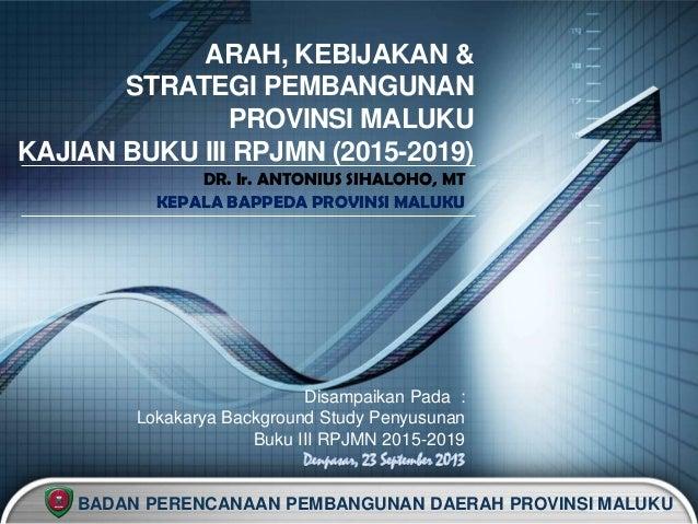LOGO ARAH, KEBIJAKAN & STRATEGI PEMBANGUNAN PROVINSI MALUKU KAJIAN BUKU III RPJMN (2015-2019) DR. Ir. ANTONIUS SIHALOHO, M...