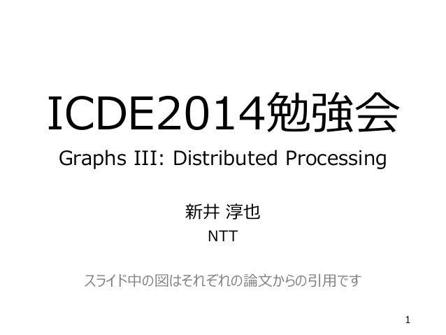 ICDE2014勉強会 Graphs III: Distributed Processing 新井 淳也 NTT スライド中の図はそれぞれの論文からの引用です 1