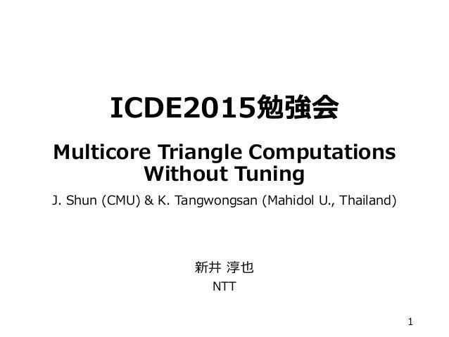 ICDE2015勉強会 Multicore Triangle Computations Without Tuning J. Shun (CMU) & K. Tangwongsan (Mahidol U., Thailand) 新井 淳也 NTT...