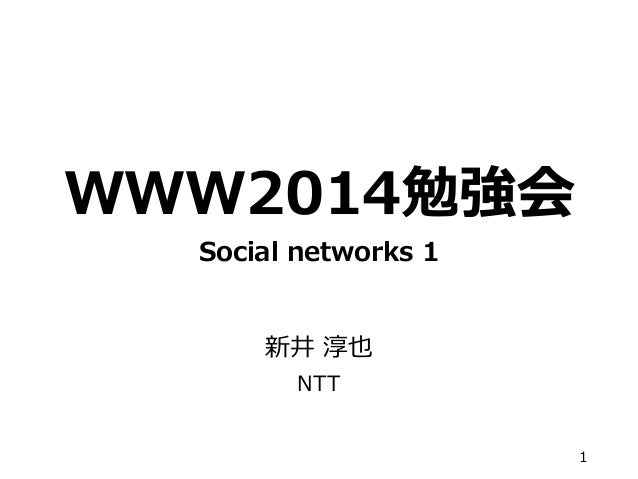 WWW2014勉強会 Social networks 1 新井 淳也 NTT 1