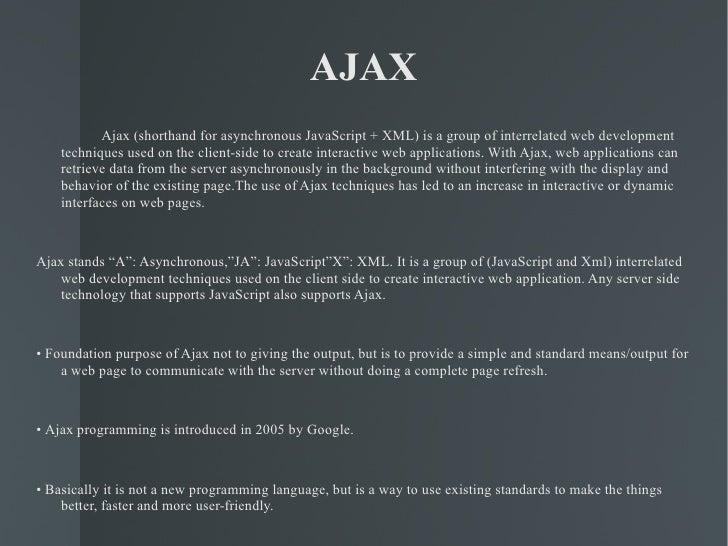 AJAX <ul><li>Ajax (shorthand for asynchronous JavaScript + XML) is a group of interrelated web development techniques used...
