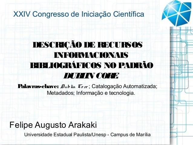 XXIV Congresso de Iniciação Científica     DESCRIÇÃO DE RECURSOS          INFORMACIONAIS     BIBLIOGRÁFICOS NO PADRÃO     ...