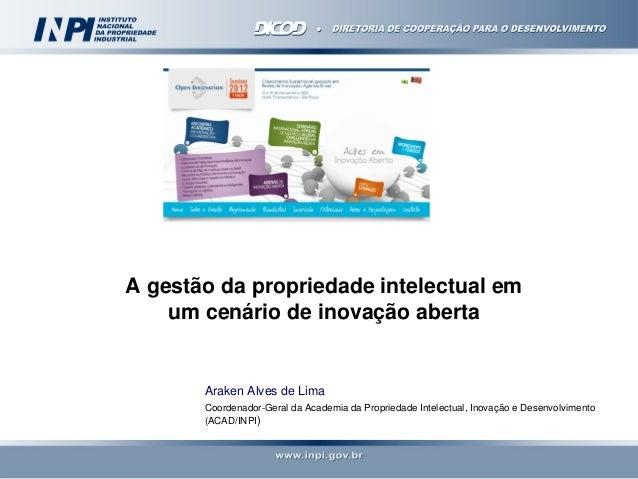 A gestão da propriedade intelectual em    um cenário de inovação aberta       Araken Alves de Lima       Coordenador-Geral...