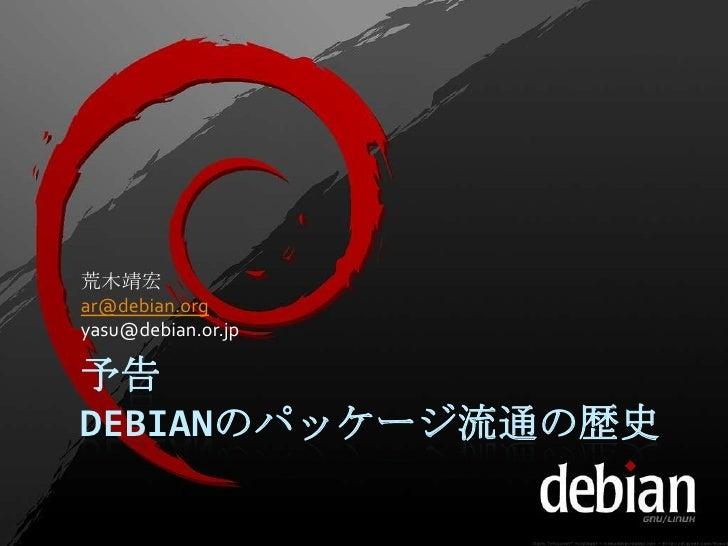 荒木靖宏ar@debian.orgyasu@debian.or.jp予告DEBIANのパッケージ流通の歴史