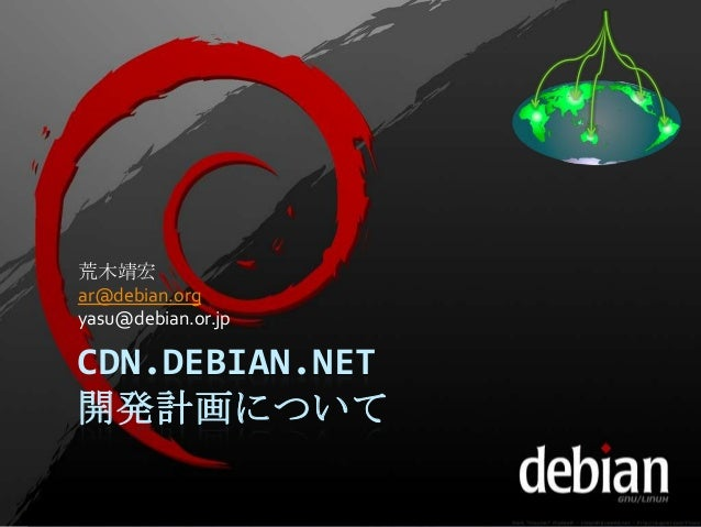 CDN.DEBIAN.NET 開発計画について 荒木靖宏 ar@debian.org yasu@debian.or.jp