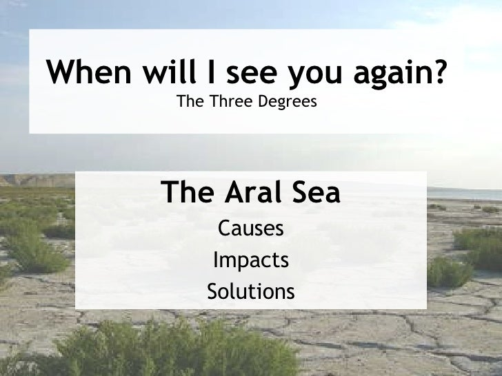 When will I see you again? The Three Degrees The Aral Sea Causes Impacts Solutions