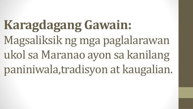 Karagdagang Gawain: Magsaliksik ng mga paglalarawan ukol sa Maranao ayon sa kanilang paniniwala,tradisyon at kaugalian.