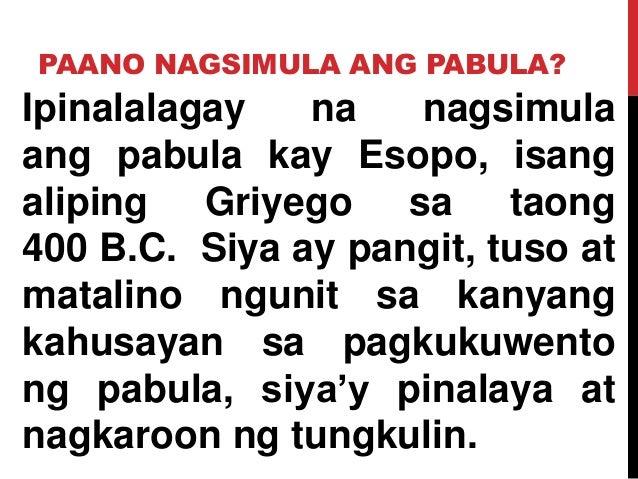 PAANO NAGSIMULA ANG PABULA? Ipinalalagay na nagsimula ang pabula kay Esopo, isang aliping Griyego sa taong 400 B.C. Siya a...