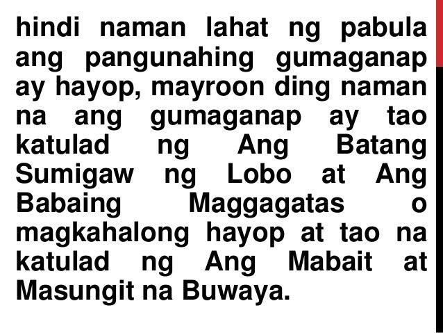 hindi naman lahat ng pabula ang pangunahing gumaganap ay hayop, mayroon ding naman na ang gumaganap ay tao katulad ng Ang ...