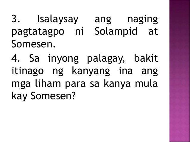 3. Isalaysay ang naging pagtatagpo ni Solampid at Somesen. 4. Sa inyong palagay, bakit itinago ng kanyang ina ang mga liha...
