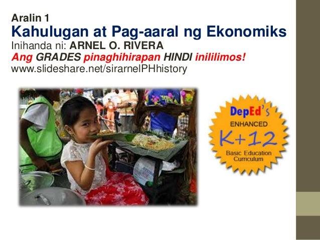 Aralin 1 Kahulugan at Pag-aaral ng Ekonomiks Inihanda ni: ARNEL O. RIVERA Ang GRADES pinaghihirapan HINDI inililimos! www....