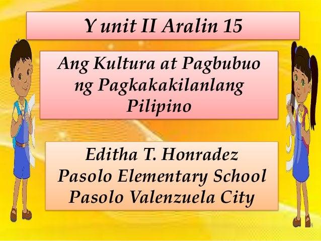 Y unit II Aralin 15 Ang Kultura at Pagbubuo ng Pagkakakilanlang Pilipino Editha T. Honradez Pasolo Elementary School Pasol...