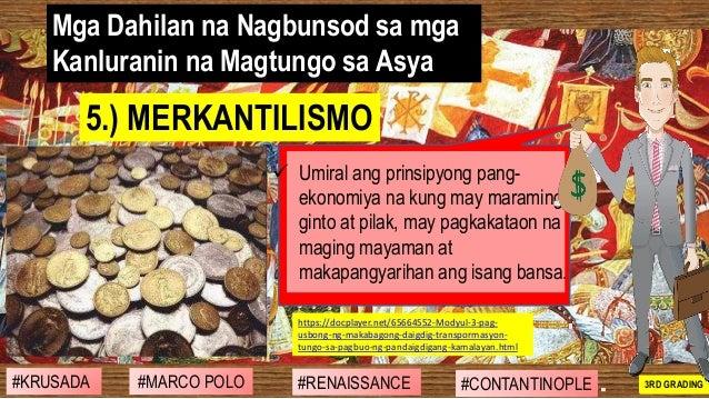 Mga Dahilan na Nagbunsod sa mga Kanluranin na Magtungo sa Asya ✓ Umiral ang prinsipyong pang- ekonomiya na kung may marami...