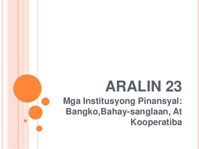 ARALIN 23Mga Institusyong Pinansyal:Bangko,Bahay-sanglaan, At               Kooperatiba