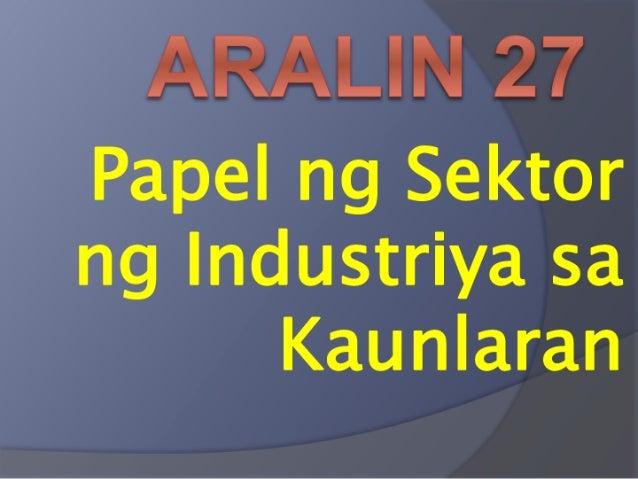 ARALIN 27  Papel ng Sektor ng Industriya sa Kaunlaran
