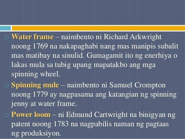  Water frame – naimbento ni Richard Arkwright noong 1769 na nakapaghabi nang mas manipis subalit mas matibay na sinulid. ...