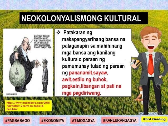  Patakaran ng makapangyarihang bansa na palaganapin sa mahihinang mga bansa ang kanilang kultura o paraan ng pamumuhay tu...
