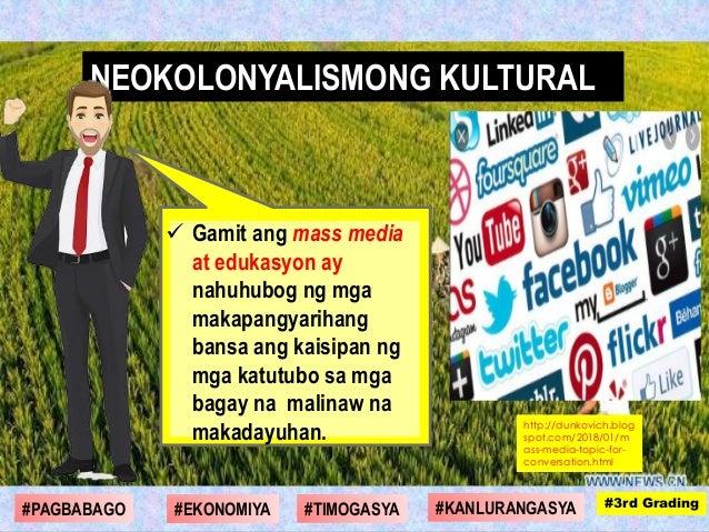  Gamit ang mass media at edukasyon ay nahuhubog ng mga makapangyarihang bansa ang kaisipan ng mga katutubo sa mga bagay n...