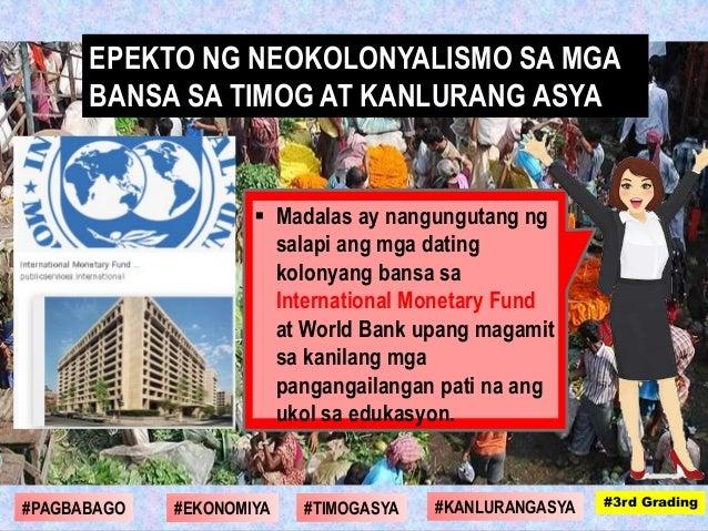  Madalas ay nangungutang ng salapi ang mga dating kolonyang bansa sa International Monetary Fund at World Bank upang maga...