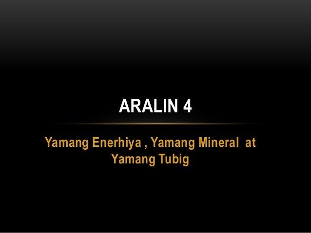 ARALIN 4Yamang Enerhiya , Yamang Mineral at          Yamang Tubig