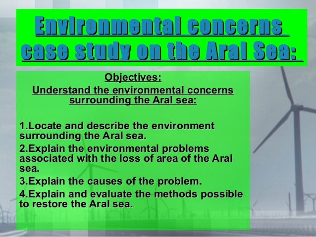 Environmental concernscase study on the Aral Sea:               Objectives:  Understand the environmental concerns        ...