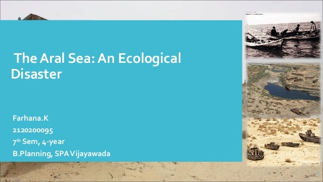 The Aral Sea: An Ecological Disaster Farhana.K 2120200095 7th Sem, 4-year B.Planning, SPAVijayawada 1