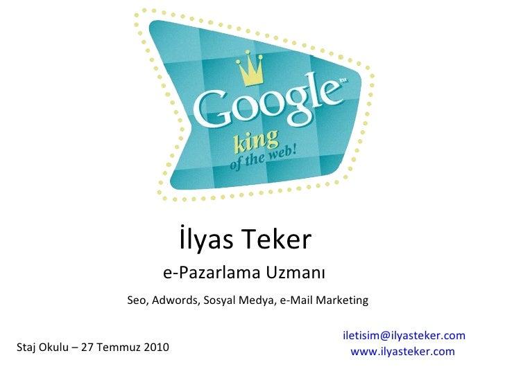 e-Pazarlama Uzmanı İlyas Teker Seo, Adwords, Sosyal Medya, e-Mail Marketing [email_address] www.ilyasteker.com   Staj Okul...