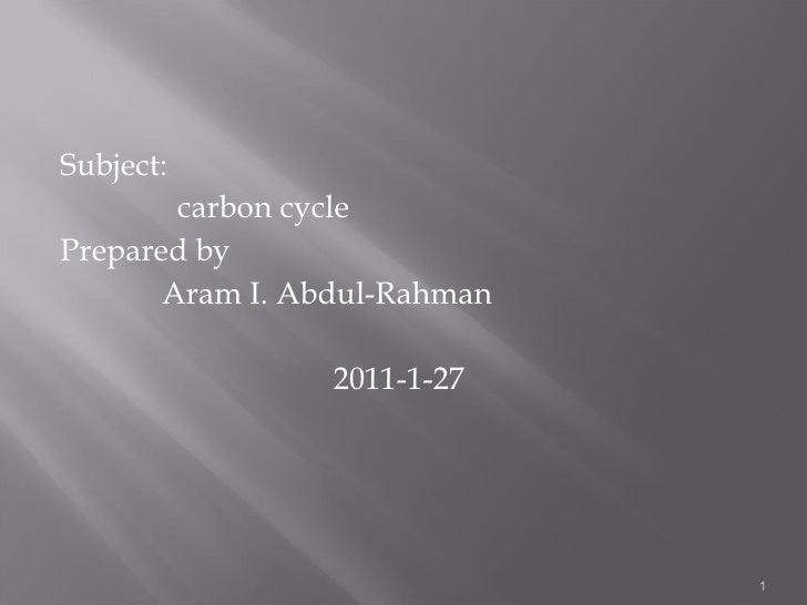 <ul><li>Subject:  </li></ul><ul><li>carbon cycle </li></ul><ul><li>Prepared by </li></ul><ul><li>Aram I. Abdul-Rahman </li...