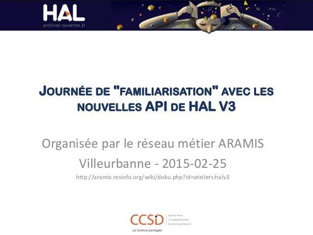 """JOURNÉE DE """"FAMILIARISATION"""" AVEC LES NOUVELLES API DE HAL V3 Organisée par le réseau métier ARAMIS Villeurbanne - 2015-02..."""