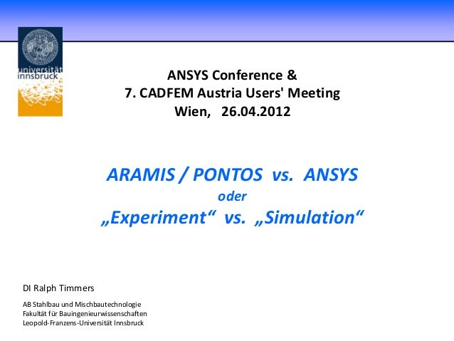 "ANSYS Conference & 7. CADFEM Austria Users' Meeting Wien, 26.04.2012 ARAMIS / PONTOS vs. ANSYS oder ""Experiment"" vs. ""Simu..."